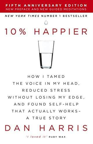 10% Happier: How I Tamed the Voice in My Head, Reduced Stress Without Losing My Edge,