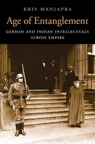Age of Entanglement: German and Indian Intellectuals across Empire (Harvard Historical Studies)