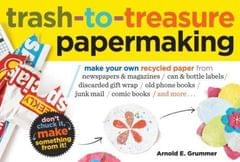 Trash-to-Treasure Papermaking Make Your Own Recycled Paper from Newspapers & Magazines, Can & Bottle Labels, Disgarded Gift Wrap, Old Phone Books, Junk Mail, Comic Books, and More