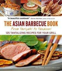 The Asian Barbecue Book From Teriyaki to Tandoori: 125 Tantalizing Recipes for Your Grill