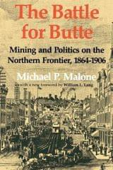 The Battle for Butte: Mining And Politics on the Northern Frontier, 1864-1906 (The Emil and Kathleen Sick Lecture-Book Series in Western History and Biography)