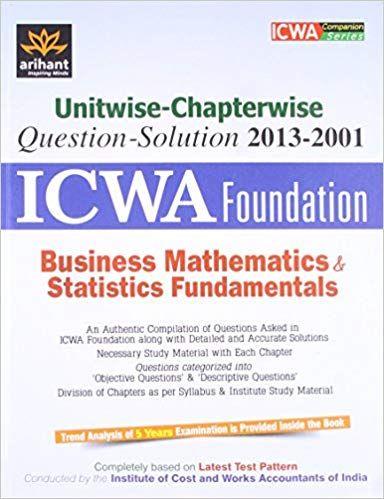Unitwise-Chapterwise - Question-Soution 2013 - 2001 - ICWA Foundation Business Mathematics & Statistics Fundamentals 2nd Edition